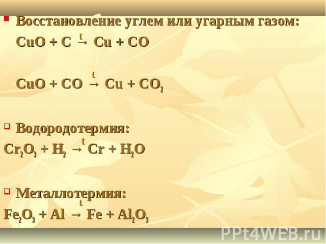 Восстановление углем или угарным газом:CuO + C → Cu + COCuO + CO → Cu + CO2Водородотермия:Cr2O3 + H2 → Cr + H2OМеталлотермия:Fe2O3 + Al → Fe + Al2O3