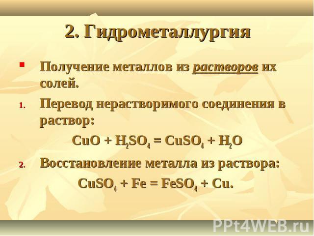 2. Гидрометаллургия Получение металлов из растворов их солей.Перевод нерастворимого соединения в раствор:CuO + H2SO4 = CuSO4 + H2OВосстановление металла из раствора: CuSO4 + Fe = FeSO4 + Cu.