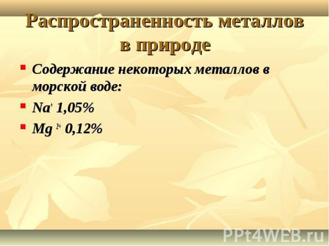 Распространенность металлов в природе Содержание некоторых металлов в морской воде:Na+ 1,05%Mg 2+ 0,12%