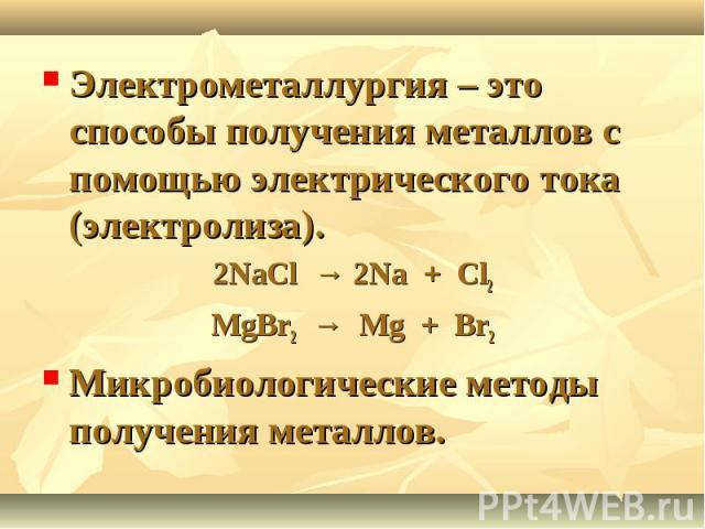 Электрометаллургия – это способы получения металлов с помощью электрического тока (электролиза). 2NaCl → 2Na + Cl2MgBr2 → Mg + Br2Микробиологические методы получения металлов.