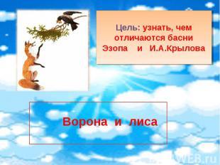 Цель: узнать, чем отличаются басниЭзопа и И.А.Крылова Ворона и лиса