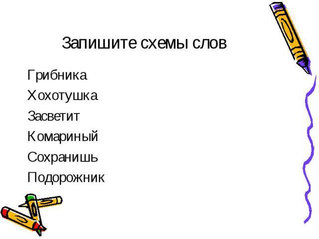 Запишите схемы слов ГрибникаХохотушкаЗасветитКомариныйСохранишьПодорожник