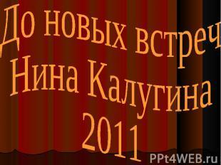 До новых встречНина Калугина2011