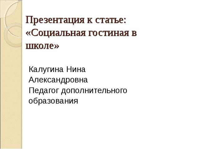 Презентация к статье:«Социальная гостиная в школе» Калугина НинаАлександровнаПедагог дополнительного образования