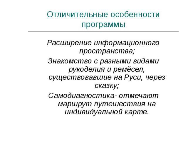 Отличительные особенности программы Расширение информационного пространства;Знакомство с разными видами рукоделия и ремёсел, существовавшие на Руси, через сказку;Самодиагностика- отмечают маршрут путешествия на индивидуальной карте.