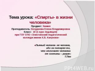 Тема урока: «Спирты- в жизни человека» Предмет: ХимияПреподаватель: Богданова Ел