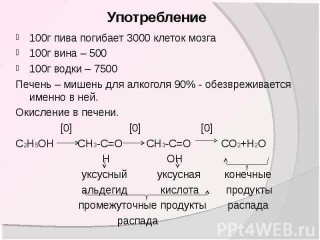 100г пива погибает 3000 клеток мозга100г вина – 500 100г водки – 7500Печень – мишень для алкоголя 90% - обезвреживается именно в ней.Окисление в печени. [0] [0] [0]C2H5OH CH3-C=O CH3-C=O CO2+H2O Н ОН уксусный уксусная конечные альдегид кислота проду…