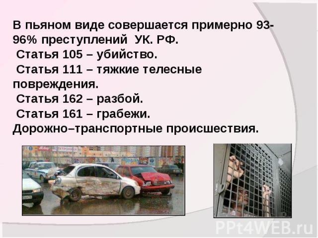 В пьяном виде совершается примерно 93-96% преступлений УК. РФ. Статья 105 – убийство. Статья 111 – тяжкие телесные повреждения. Статья 162 – разбой. Статья 161 – грабежи.Дорожно–транспортные происшествия.