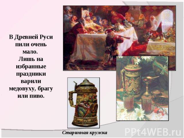 В Древней Руси пили очень мало. Лишь на избранные праздники варили медовуху, брагу или пиво.