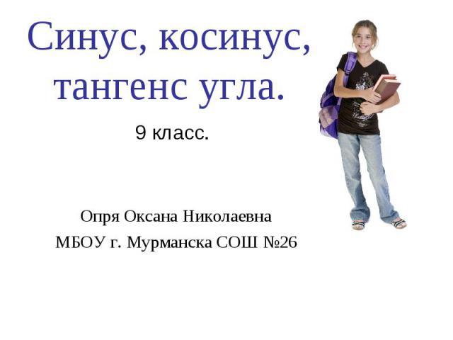 Синус, косинус, тангенс угла Опря Оксана НиколаевнаМБОУ г. Мурманска СОШ №26