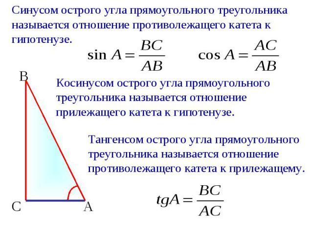 Синусом острого угла прямоугольного треугольника называется отношение противолежащего катета к гипотенузе. Косинусом острого угла прямоугольного треугольника называется отношение прилежащего катета к гипотенузе. Тангенсом острого угла прямоугольного…