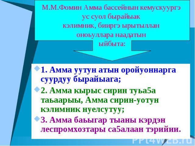 М.М.Фомин Амма бассейнын кемускуургэ ус суол бырайыак кэлимник, бииргэ ырытыллан оноьуллара наадатын ыйбыта: 1. Амма уутун атын оройуоннарга суурдуу бырайыага;2. Амма кырыс сирин туьа5а таьаарыы, Амма сирин-уотун кэлимник нуелсутуу;3. Амма баьыгар т…
