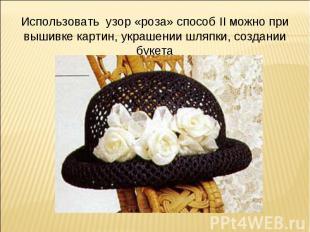 Использовать узор «роза» способ II можно при вышивке картин, украшении шляпки, с