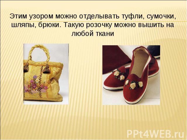 Этим узором можно отделывать туфли, сумочки, шляпы, брюки. Такую розочку можно вышить на любой ткани