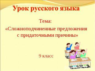 Урок русского языка Тема: «Сложноподчиненные предложения с придаточными причины»