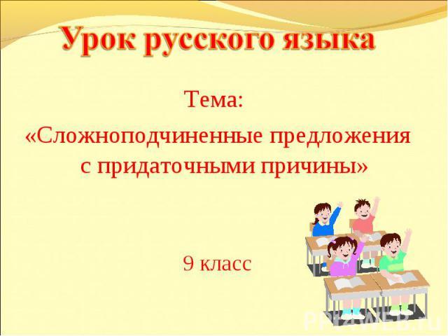 Урок русского языка Тема: «Сложноподчиненные предложения с придаточными причины»9 класс
