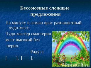 Бессоюзные сложные предложенияНа минуту в землю врос разноцветный чудо-мост, Чуд