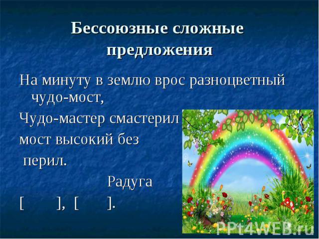 Бессоюзные сложные предложенияНа минуту в землю врос разноцветный чудо-мост, Чудо-мастер смастерил мост высокий без перил. Радуга[ ], [ ].