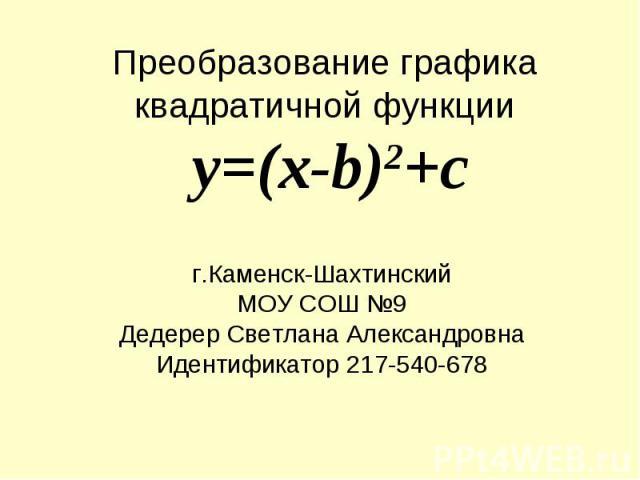 Преобразование графика квадратичной функции y=(x-b)2+c г.Каменск-ШахтинскийМОУ СОШ №9Дедерер Светлана АлександровнаИдентификатор 217-540-678