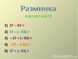В Ы Ч И С Л И Т Е 1) 37 – 53 = 2) 37 – (– 53) = 3) – 37 + (– 53) = 4) – 37 – (–5
