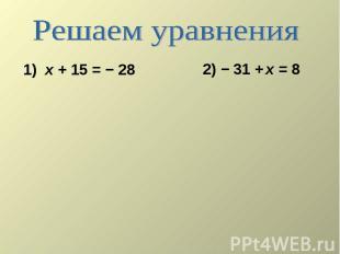 Решаем уравнения 1) х + 15 = − 28 2) − 31 + х = 8