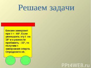 Решаем задачи Бензин замерзает при t = - 60º. Если уменьшить эту t на 18º и к ра
