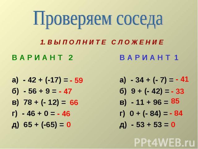 Проверяем соседа 1. В Ы П О Л Н И Т Е С Л О Ж Е Н И Е В А Р И А Н Т 2а) - 42 + (-17) =б) - 56 + 9 =в) 78 + (- 12) =г) - 46 + 0 =д) 65 + (-65) = В А Р И А Н Т 1а) - 34 + (- 7) =б) 9 + (- 42) =в) - 11 + 96 = г) 0 + (- 84) =д) - 53 + 53 =