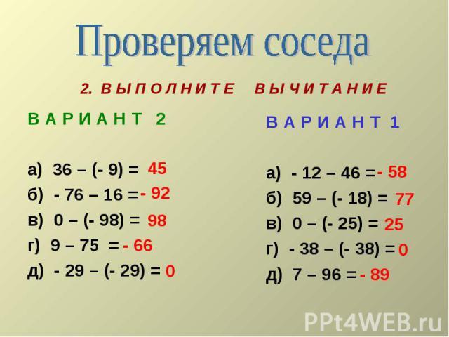 Проверяем соседа В А Р И А Н Т 2а) 36 – (- 9) =б) - 76 – 16 =в) 0 – (- 98) =г) 9 – 75 =д) - 29 – (- 29) = В А Р И А Н Т 1а) - 12 – 46 =б) 59 – (- 18) =в) 0 – (- 25) = г) - 38 – (- 38) =д) 7 – 96 =