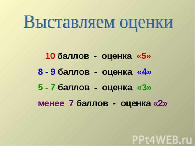 Выставляем оценки 10 баллов - оценка «5»8 - 9 баллов - оценка «4»5 - 7 баллов - оценка «3»менее 7 баллов - оценка «2»