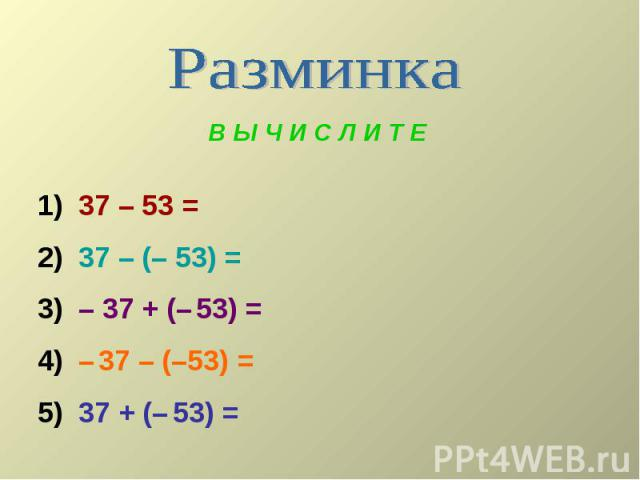 В Ы Ч И С Л И Т Е 1) 37 – 53 = 2) 37 – (– 53) = 3) – 37 + (– 53) = 4) – 37 – (–53) = 5) 37 + (– 53) =