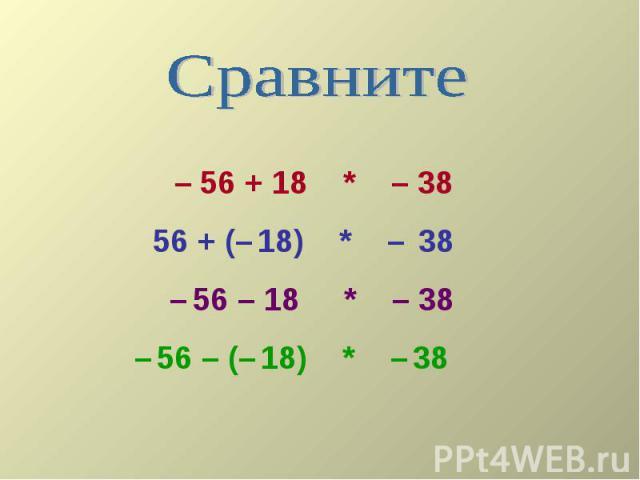 Сравните – 56 + 18 * – 38 56 + (– 18) * – 38 – 56 – 18 * – 38– 56 – (– 18) * – 38