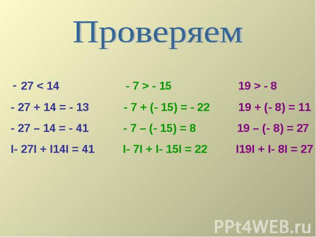 Проверяем - 27 < 14 - 7 > - 15 19 > - 8 - 27 + 14 = - 13 - 7 + (- 15) = - 22 19 + (- 8) = 11 - 27 – 14 = - 41 - 7 – (- 15) = 8 19 – (- 8) = 27 I- 27I + I14I = 41 I- 7I + I- 15I = 22 I19I + I- 8I = 27