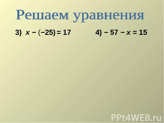 Решаем уравнения 3) х − (−25) = 17 4) − 57 − х = 15