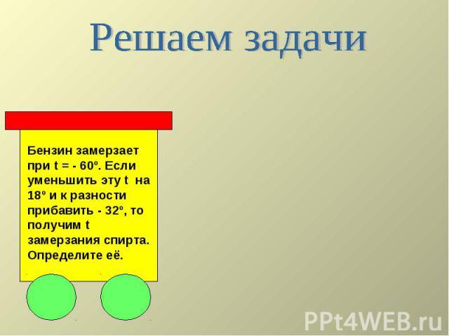 Решаем задачи Бензин замерзает при t = - 60º. Если уменьшить эту t на 18º и к разности прибавить - 32º, то получим t замерзания спирта. Определите её.