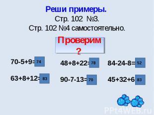 Реши примеры. Стр. 102 №3.Стр. 102 №4 самостоятельно. 70-5+9=63+8+12= 48+8+22=90
