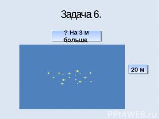 Задача 6. ? На 3 м больше 20 м