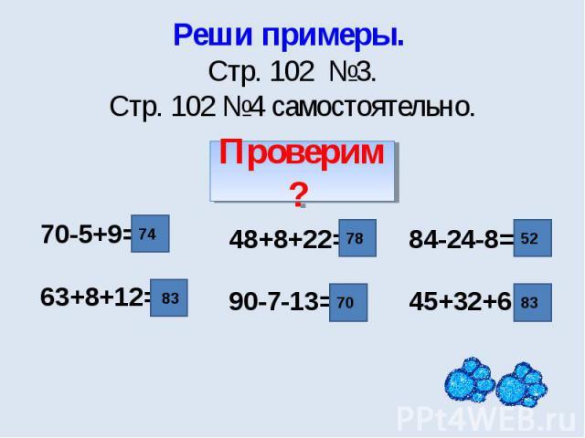Реши примеры. Стр. 102 №3.Стр. 102 №4 самостоятельно. 70-5+9=63+8+12= 48+8+22=90-7-13= 84-24-8=45+32+6=