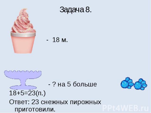 Задача 8. - 18 м. - ? на 5 больше18+5=23(п.)Ответ: 23 снежных пирожных приготовили.
