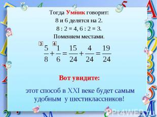 Тогда Умник говорит:8 и 6 делятся на 2.8 : 2 = 4, 6 : 2 = 3.Поменяем местами. Во