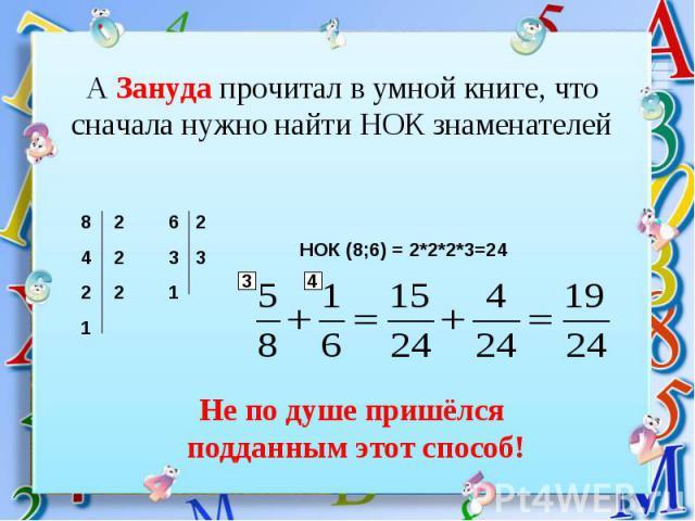 А Зануда прочитал в умной книге, что сначала нужно найти НОК знаменателей НОК (8;6) = 2*2*2*3=24 Не по душе пришёлся подданным этот способ!