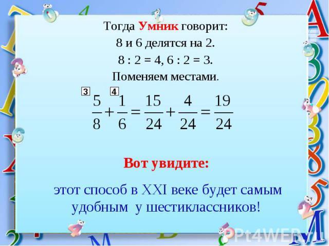 Тогда Умник говорит:8 и 6 делятся на 2.8 : 2 = 4, 6 : 2 = 3.Поменяем местами. Вот увидите: этот способ в XXI веке будет самым удобным у шестиклассников!