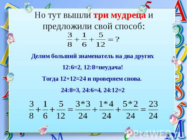 Но тут вышли три мудреца и предложили свой способ: Делим больший знаменатель на два других12:6=2, 12:8=неудача!Тогда 12+12=24 и проверяем снова. 24:8=3, 24:6=4, 24:12=2