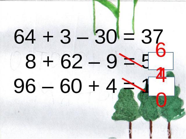 64 + 3 – 30 = 37 8 + 62 – 9 = 51 96 – 60 + 4 = 18
