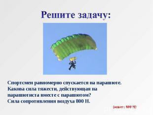 Решите задачу: Спортсмен равномерно спускается на парашюте.Какова сила тяжести,