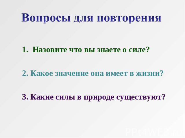 1. Назовите что вы знаете о силе?2. Какое значение она имеет в жизни?3. Какие силы в природе существуют?