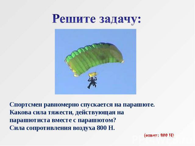 Решите задачу: Спортсмен равномерно спускается на парашюте.Какова сила тяжести, действующая на парашютиста вместе с парашютом?Сила сопротивления воздуха 800 Н.