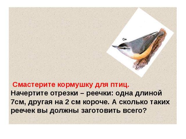 Смастерите кормушку для птиц. Начертите отрезки – реечки: одна длиной 7см, другая на 2 см короче. А сколько таких реечек вы должны заготовить всего?
