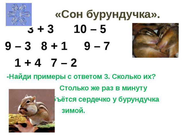 «Сон бурундучка». 3 + 3 10 – 5 9 – 3 8 + 1 9 – 7 1 + 4 7 – 2 -Найди примеры с ответом 3. Сколько их? Столько же раз в минуту бъётся сердечко у бурундучка зимой.