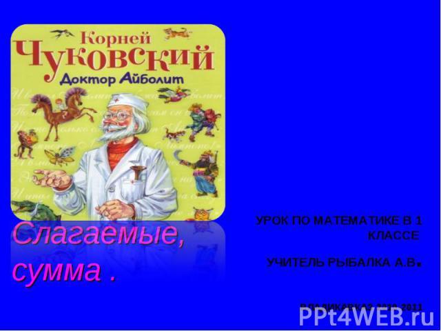 Слагаемые, сумма Урок по математике в 1 классе учитель Рыбалка А.В.Владикавказ 2010-2011