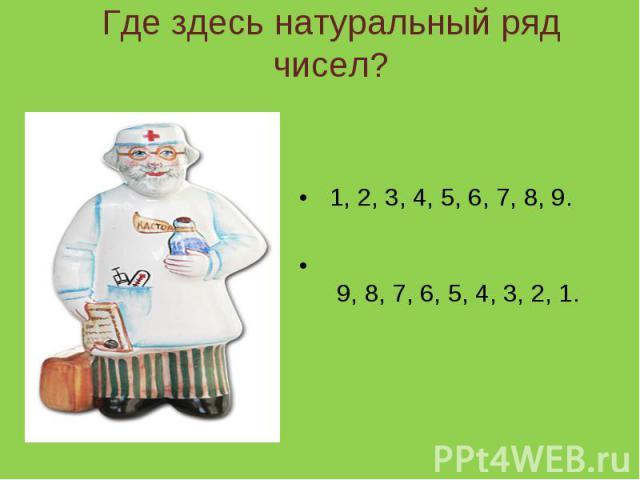 Где здесь натуральный ряд чисел? 1, 2, 3, 4, 5, 6, 7, 8, 9. 9, 8, 7, 6, 5, 4, 3, 2, 1.